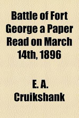 Battle of Fort George a Paper Read on March 14th, 1896 af E. a. Cruikshank