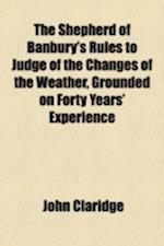 The Shepherd of Banbury's Rules to Judge of the Changes of the Weather, Grounded on Forty Years' Experience af John Claridge