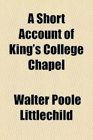 A Short Account of King's College Chapel af Walter Poole Littlechild