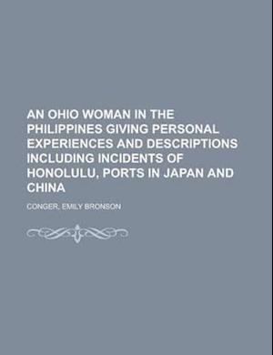 An Ohio Woman in the Philippines Giving Personal Experiences and Descriptions Including Incidents of Honolulu, Ports in Japan and China af Emily Bronson Conger
