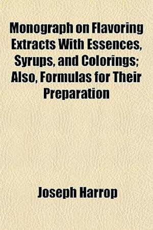 Monograph on Flavoring Extracts with Essences, Syrups, and Colorings; Also, Formulas for Their Preparation af Joseph Harrop