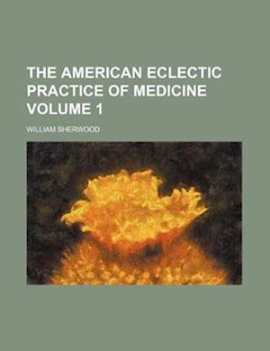 The American Eclectic Practice of Medicine Volume 1 af William Sherwood, Ichabod Gibson Jones