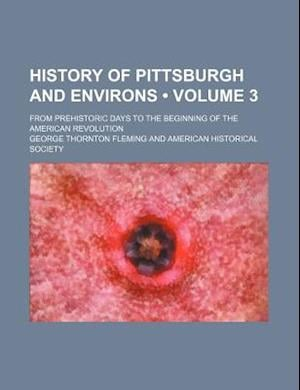 History of Pittsburgh and Environs (Volume 3); From Prehistoric Days to the Beginning of the American Revolution af George Thornton Fleming