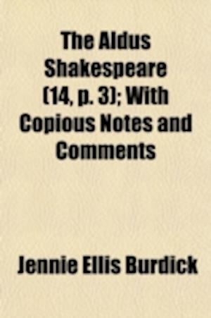 The Aldus Shakespeare (Volume 14, P. 3); With Copious Notes and Comments af Jennie Ellis Burdick