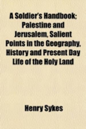 A Soldier's Handbook. Palestine and Jerusalem, Salient Points in the Geography, History and Present Day Life of the Holy Land af Henry Sykes