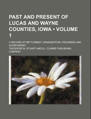 Past and Present of Lucas and Wayne Counties, Iowa (Volume 1); A Record of Settlement, Organization, Progress and Achievement af Theodore M. Stuart