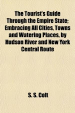 The Tourist's Guide Through the Empire State; Embracing All Cities, Towns and Watering Places, by Hudson River and New York Central Route af S. S. Colt