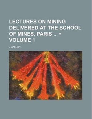 Lectures on Mining Delivered at the School of Mines, Paris (Volume 1) af J. Callon