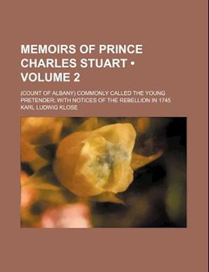 Memoirs of Prince Charles Stuart (Volume 2); (Count of Albany) Commonly Called the Young Pretender with Notices of the Rebellion in 1745 af Karl Ludwig Klose