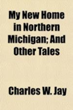 My New Home in Northern Michigan; And Other Tales af Charles W. Jay