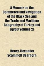 A Memoir on the Commerce and Navigation of the Black Sea and the Trade and Maritime Geography of Turkey and Egypt (Volume 2) af Henry Alexander Scammell Dearborn