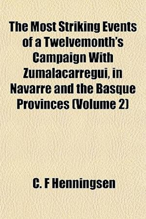 The Most Striking Events of a Twelvemonth's Campaign with Zumalacarregui in Navarre and the Basque Provinces (Volume 2) af C. F. Henningsen
