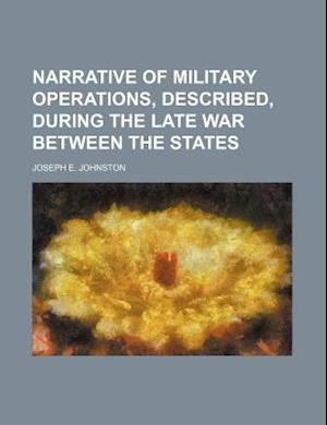 Narrative of Military Operations, Described, During the Late War Between the States af Joseph E. Johnston
