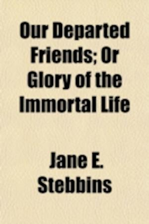 Our Departed Friends; Or Glory of the Immortal Life Embracing the Prophecies and Proofs of the Great Doctrine of Immortality - In the Analogues of Nat af Jane E. Stebbins