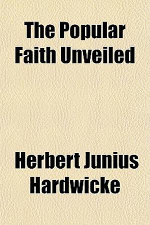 The Popular Faith Unveiled af Herbert Junius Hardwicke