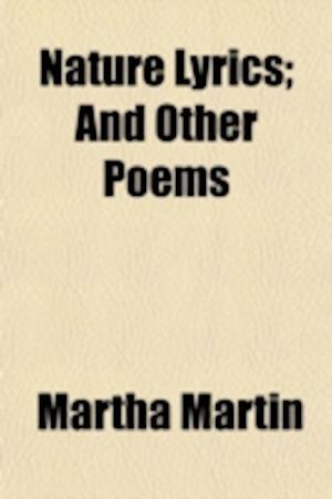 Nature Lyrics; And Other Poems af Martha Martin