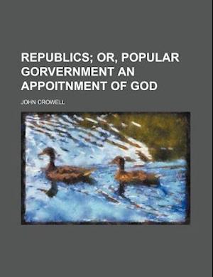 Republics; Or, Popular Gorvernment an Appoitnment of God af John Crowell