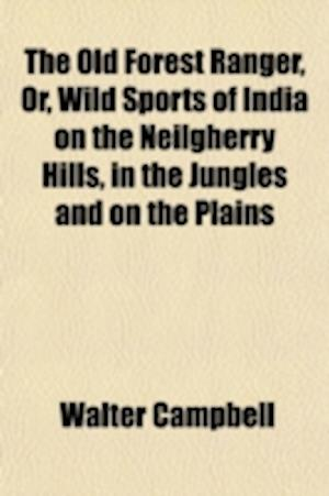 The Old Forest Ranger, Or, Wild Sports of India on the Neilgherry Hills, in the Jungles and on the Plains af Walter Campbell