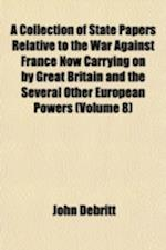 A Collection of State Papers Relative to the War Against France Now Carrying on by Great Britain and the Several Other European Powers Volume 8 af John Bebrett, John Debritt