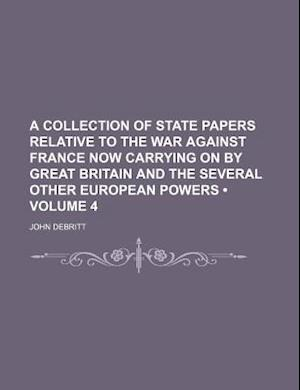 A Collection of State Papers Relative to the War Against France Now Carrying on by Great Britain and the Several Other European Powers (Volume 4) af John Debritt
