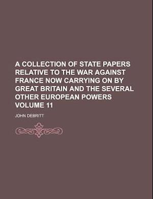 A Collection of State Papers Relative to the War Against France Now Carrying on by Great Britain and the Several Other European Powers Volume 11 af John Debritt