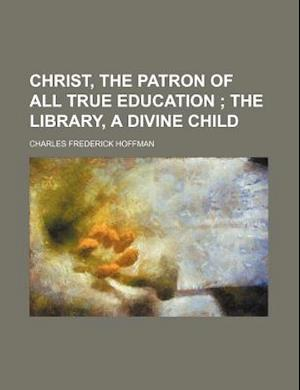 Christ, the Patron of All True Education; The Library, a Divine Child af Charles Frederick Hoffman