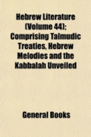 Hebrew Literature (Volume 44); Comprising Talmudic Treaties, Hebrew Melodies and the Kabbalah Unveiled af Joseph Barclay