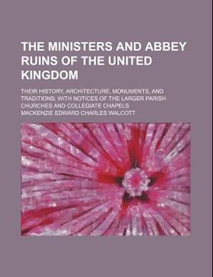 The Ministers and Abbey Ruins of the United Kingdom; Their History, Architecture, Monuments, and Traditions with Notices of the Larger Parish Churches af Mackenzie Walcott