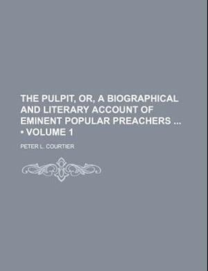 The Pulpit, Or, a Biographical and Literary Account of Eminent Popular Preachers (Volume 1) af Peter L. Courtier