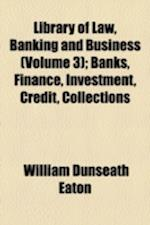 Library of Law, Banking and Business (Volume 3); Banks, Finance, Investment, Credit, Collections af William Dunseath Eaton