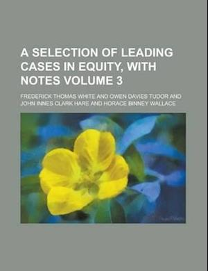 A Selection of Leading Cases in Equity, with Notes Volume 3 af Frederick Thomas White