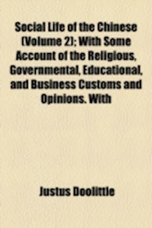 Social Life of the Chinese (Volume 2); With Some Account of the Religious, Governmental, Educational, and Business Customs and Opinions. with Special af Justus Doolittle