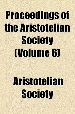 Proceedings of the Aristotelian Society (Volume 6) af Aristotelian Society