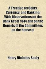 A   Treatise on Coins, Currency, and Banking, with Observations on the Bank Act of 1844 and on the Reports of the Committees of the House of Lords and af Henry Nicholas Sealy