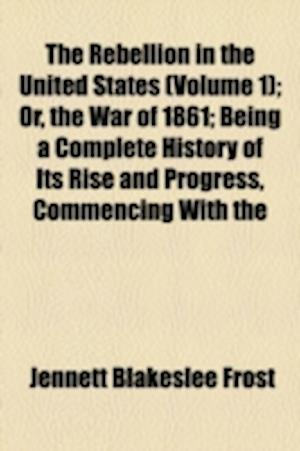 The Rebellion in the United States (Volume 1); Or, the War of 1861 Being a Complete History of Its Rise and Progress, Commencing with the Presidential af Jennett Blakeslee Frost