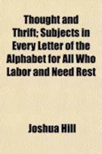 Thought and Thrift; Subjects in Every Letter of the Alphabet for All Who Labor and Need Rest af Joshua Hill