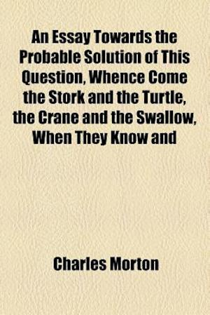 An Essay Towards the Probable Solution of This Question, Whence Come the Stork and the Turtle, the Crane and the Swallow, When They Know and af Charles Morton