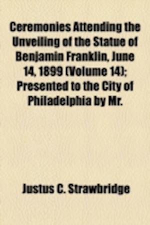 Ceremonies Attending the Unveiling of the Statue of Benjamin Franklin, June 14, 1899 (Volume 14); Presented to the City of Philadelphia by Mr. af Justus C. Strawbridge