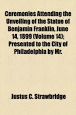Ceremonies Attending the Unveiling of the Statue of Benjamin Franklin, June 14, 1899 (Volume 14); Presented to the City of Philadelphia by Mr. af Justus C. Strawbridge