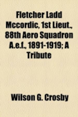 Fletcher Ladd McCordic, 1st Lieut., 88th Aero Squadron A.E.F., 1891-1919; A Tribute af Wilson G. Crosby