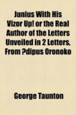 Junius with His Vizor Up! or the Real Author of the Letters Unveiled in 2 Letters, from Dipus Oronoko af George Taunton