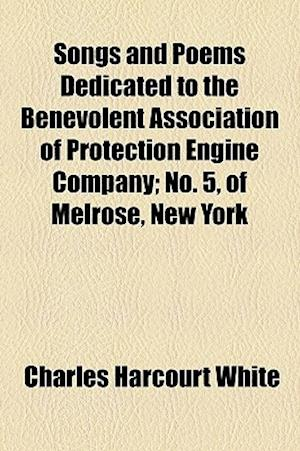 Songs and Poems Dedicated to the Benevolent Association of Protection Engine Company; No. 5, of Melrose, New York af Charles Harcourt White