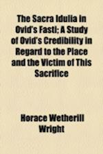 The Sacra Idulia in Ovid's Fasti; A Study of Ovid's Credibility in Regard to the Place and the Victim of This Sacrifice af Horace Wetherill Wright