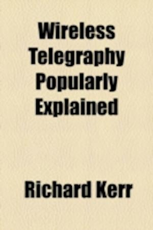 Wireless Telegraphy Popularly Explained af Richard Kerr