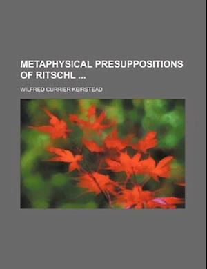Metaphysical Presuppositions of Ritschl af Wilfred Currier Keirstead