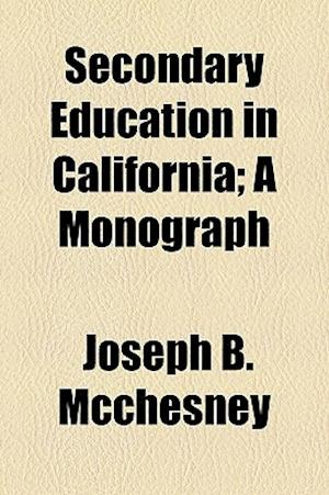 Secondary Education in California; A Monograph af Joseph B. McChesney