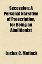 Secession; A Personal Narrative of Proscription, for Being an Abolitionist af Lucius C. Matlack