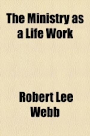 The Ministry as a Life Work af Robert Lee Webb