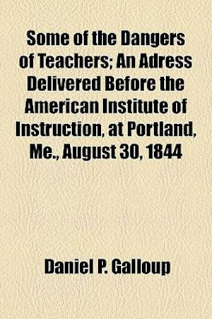 Some of the Dangers of Teachers; An Adress Delivered Before the American Institute of Instruction, at Portland, Me., August 30, 1844 af Daniel P. Galloup