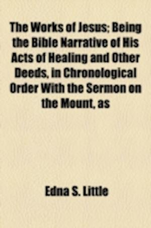 The Works of Jesus; Being the Bible Narrative of His Acts of Healing and Other Deeds, in Chronological Order with the Sermon on the Mount, as af Edna S. Little